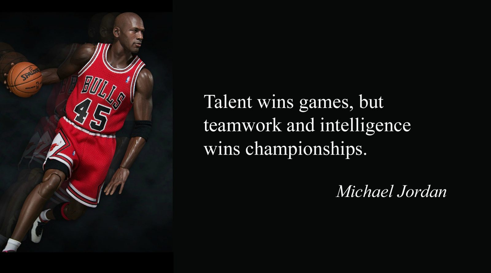 """Talent wins games, but teamwork and intelligence win championships"" –Michael Jordan"