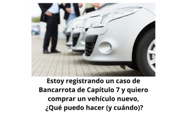 Estoy registrando un caso de Bancarrota de Capítulo 7 y quiero comprar un vehículo nuevo, ¿Qué puedo hacer (y cuándo)?