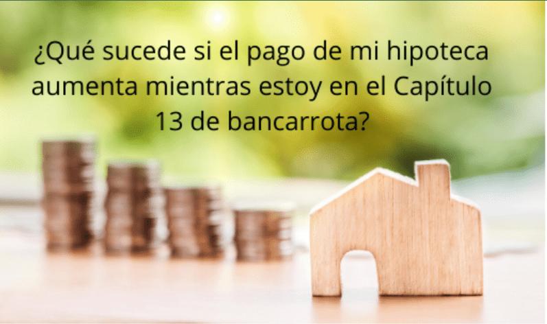 ¿Qué sucede si el pago de mi hipoteca aumenta mientras estoy en el Capítulo 13 de bancarrota?