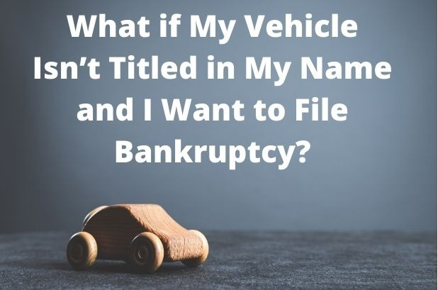 What if My Vehicle Isn't Titled in My Name and I Want to File Bankruptcy?