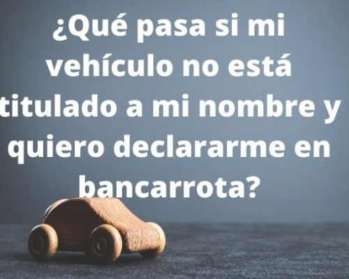 ¿Qué pasa si mi vehículo no está titulado a mi nombre y quiero declararme en bancarrota?